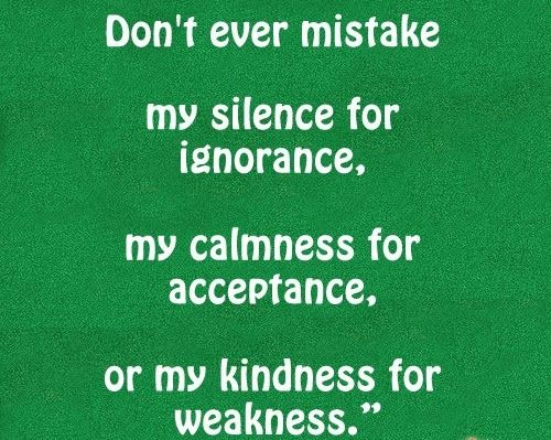 Don't ever mistake my silence for ignorance, my calmness for acceptance, or my kindness for weakness