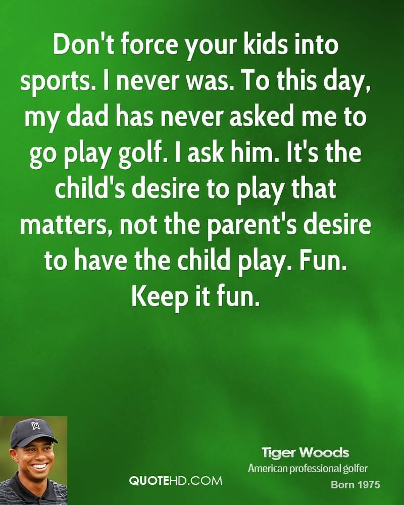 Don't force your kids into sports. I never was. To this day, my dad has never asked me to go play golf. I ask him. It's the child's desire to play that matters... Tiger Woods