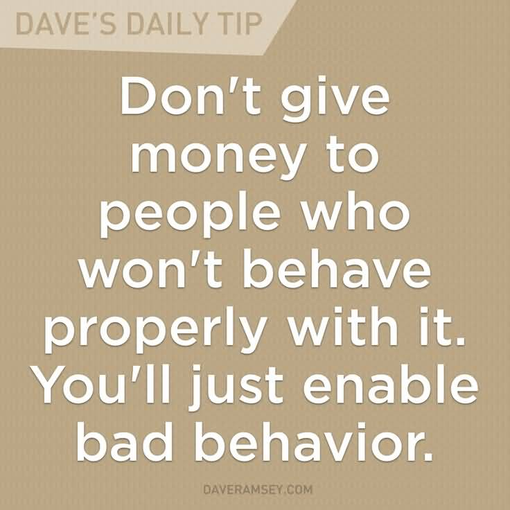 Don't give money to people who won't behave properly with it. You'll just enable bad behavior. Dave Ramsey