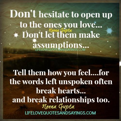 Don't hesitate to open up to the ones you love… Don't let them make assumptions… tell them how you feel… for the words left unspoken often.. Neena Gupta