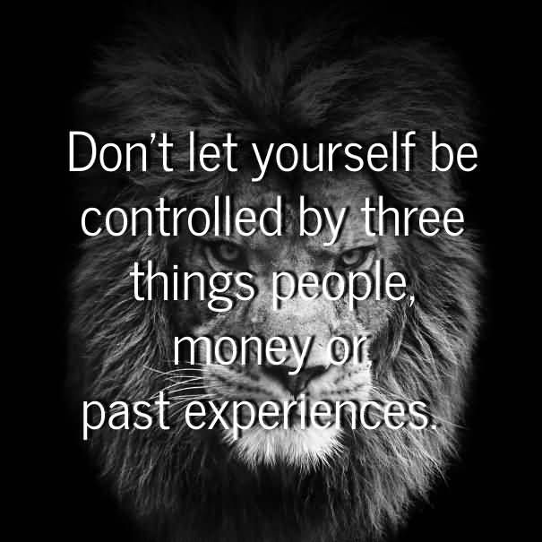 Don't let yourself be controlled by three things people, money, or past experiences.