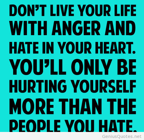 Don't live your life with anger and hate in your heart. You'll only be hurting yourself more than...