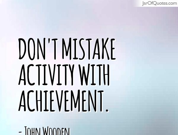 Don't mistake activity with achievement. John Wooden