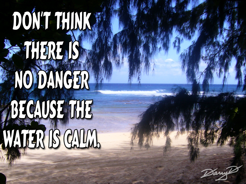 Don't think there is no danger because the water is calm