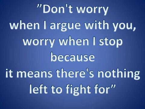 Don't worry when I fight with you, worry when I stop because it means there's nothing left for us to fight for