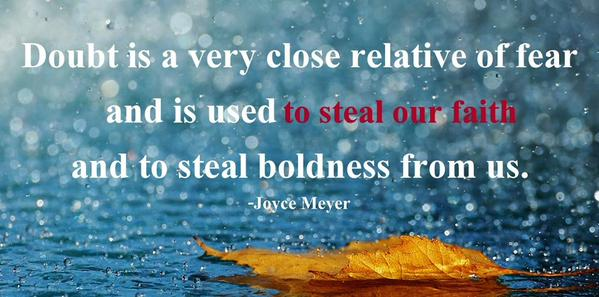 Doubt is a very close relative of fear and is used to steal our faith and to steal boldness from us. Joyce Meyer