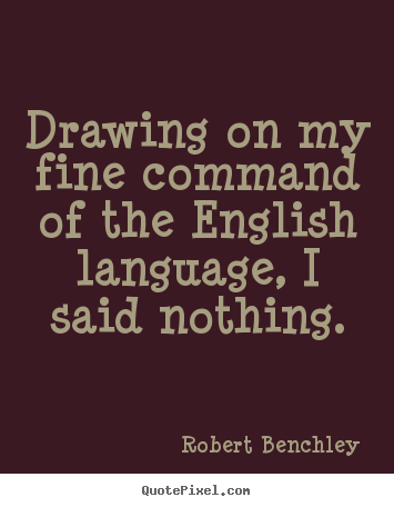 Drawing on my fine command of the English language, I said nothing. Robert Benchley