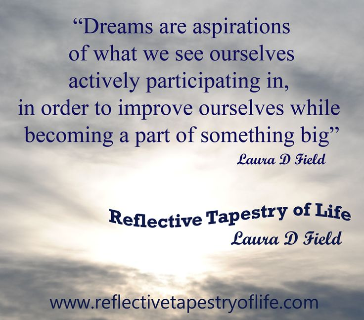 Dreams are aspirations of what we see ourselves actively participating in, in order to improve ourselves while becoming a part of something ... Laura D Field
