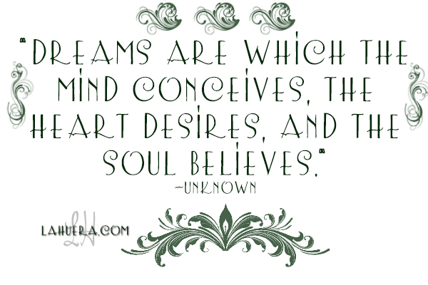 Dreams are which the mind conceives, the heart desires, and the soul believes