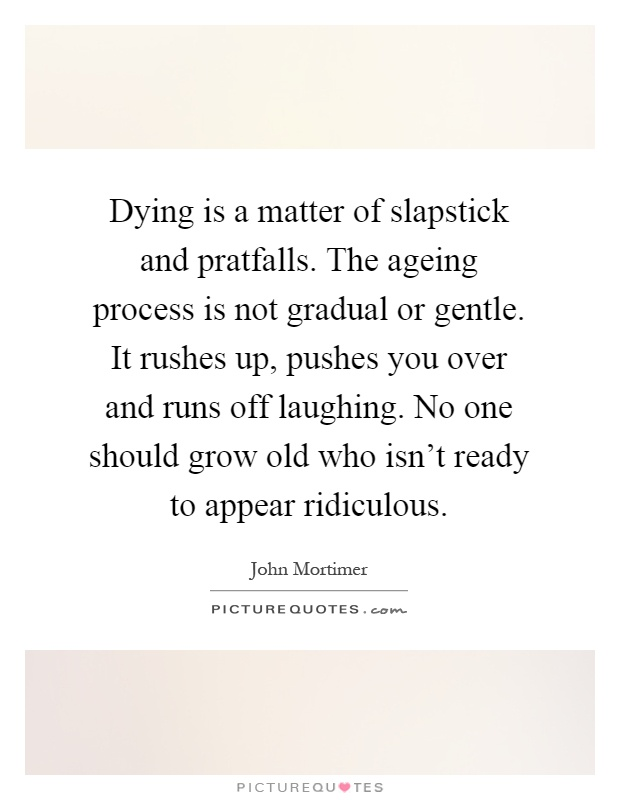 Dying is a matter of slapstick and pratfalls. The ageing process is not gradual or gentle. It rushes up, pushes you over and runs off laughing. No one... John Mortimer