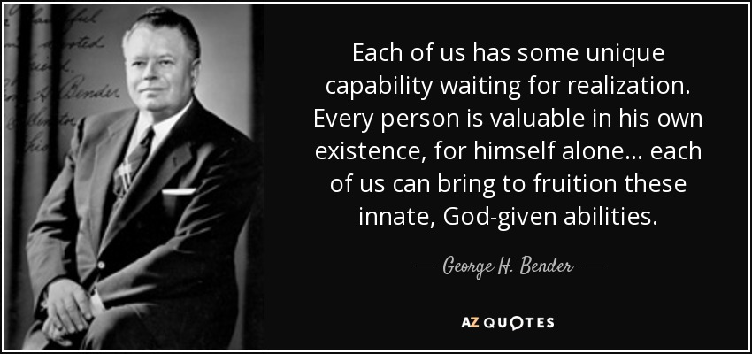 Each of us has some unique capability waiting for realization. Every person is valuable in his own existence, for ... George H. Bender