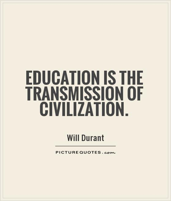 Education is the transmission of civilization. Will Durant