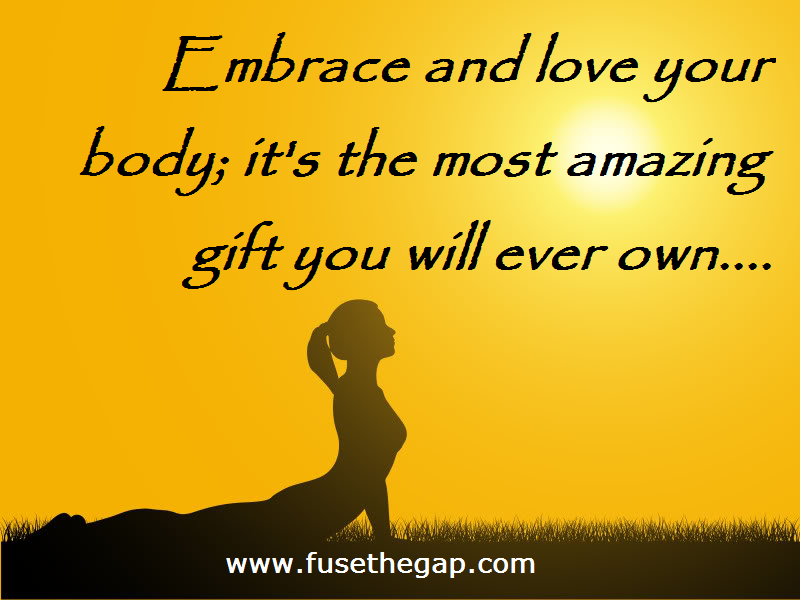Embrace and love your body. It's the most amazing thing you will ever own