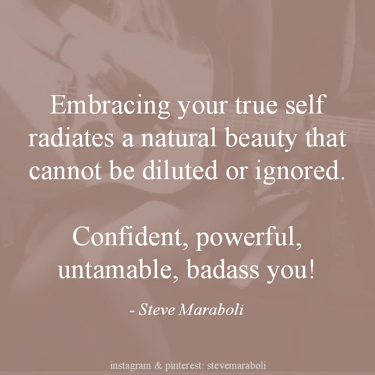 Embracing your true self radiates a natural beauty that cannot be diluted or ignored. Confident, powerful, untamable, badass you. Steve Maraboli