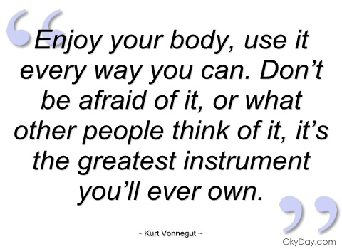 Enjoy your body, use it every way you can. Don't be afraid of it, or what other people think of it, it's the greatest instrument you'll ever own. Kurt Vonnegut