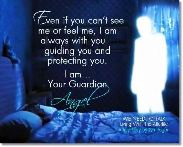Even if you can't see me or feel me, I am always with you guiding you and protecting you. I am your guardian angel.