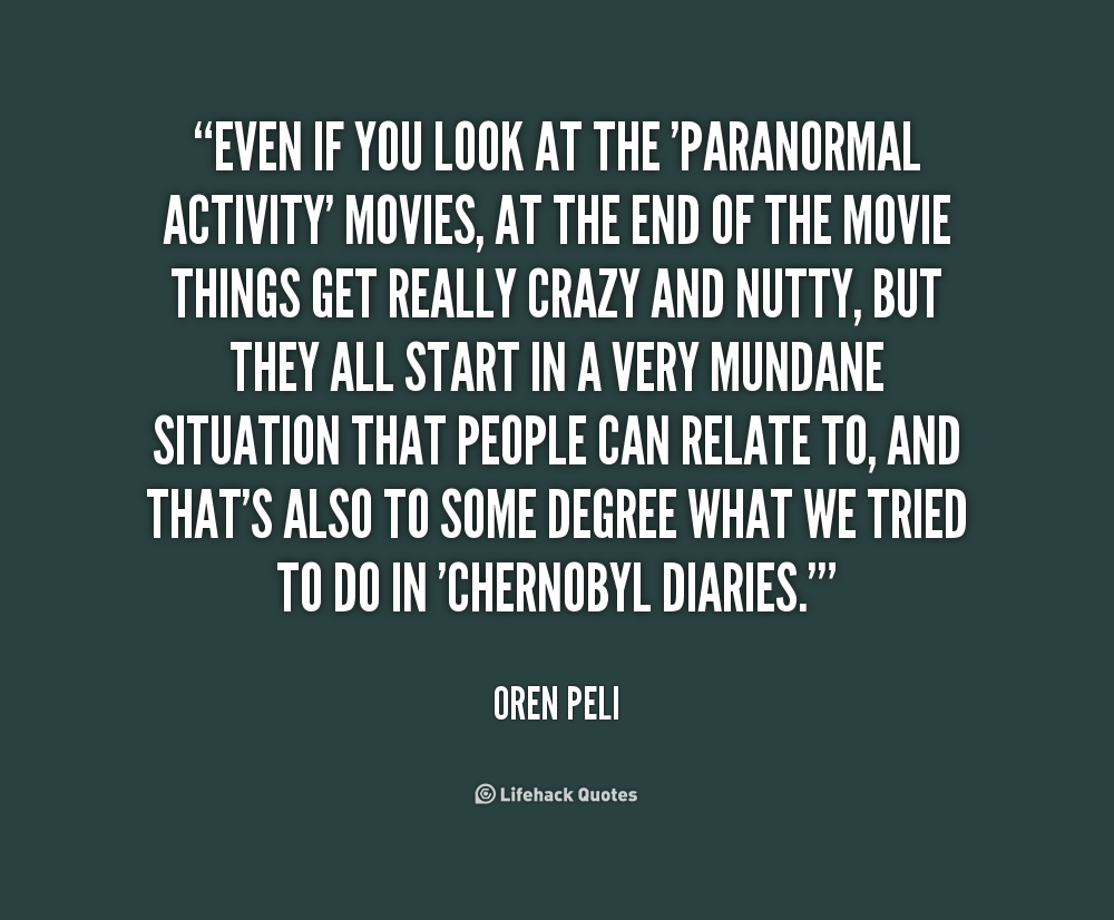 Even if you look at the 'Paranormal Activity' movies, at the end of the movie things get really crazy and nutty, but they all start in a very mundane situation that ... Oren Peli