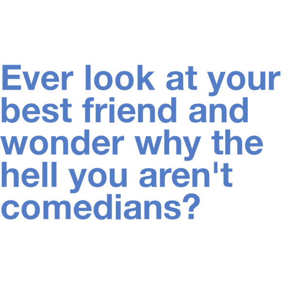 Ever look at your best friend and wonder why the hell aren't you both comedians1