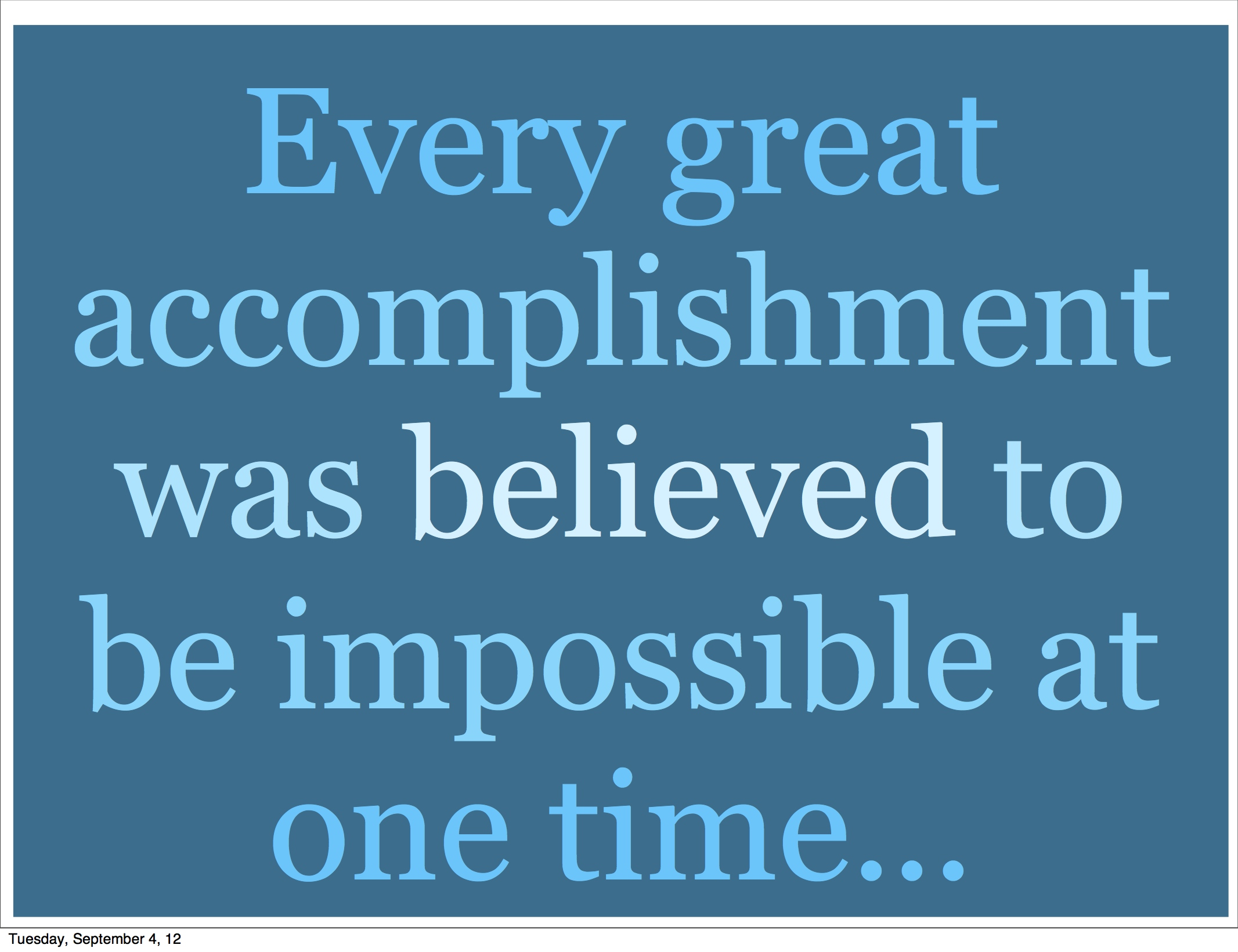 Every Great Accomplishment Was Believed To Be Impossible At One Time.
