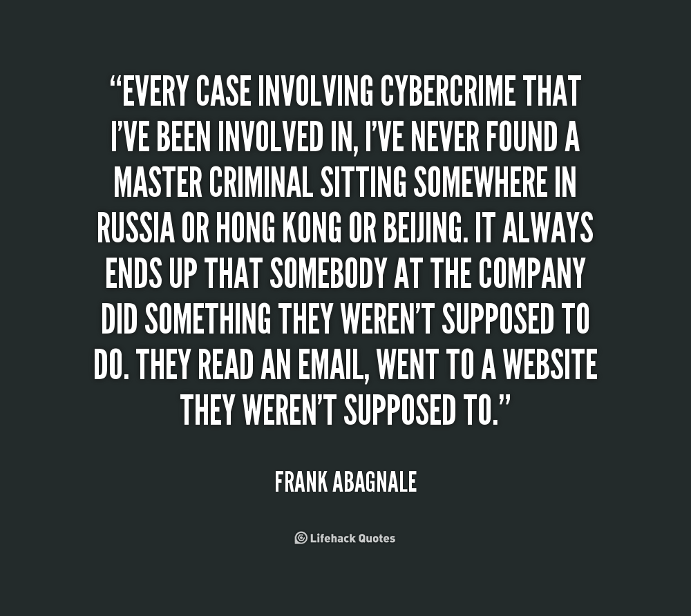 Every case involving cybercrime that I've been involved in, I've never found a master criminal sitting somewhere in Russia or Hong Kong or Beijing. It always ... Frank Abagnale