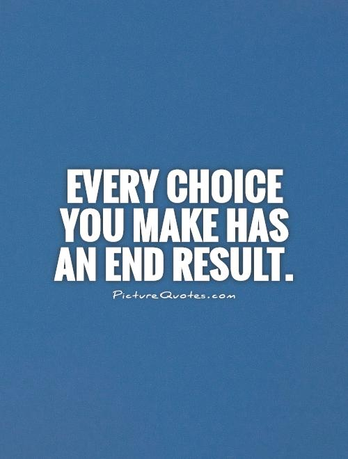 Every choice you make has an end result