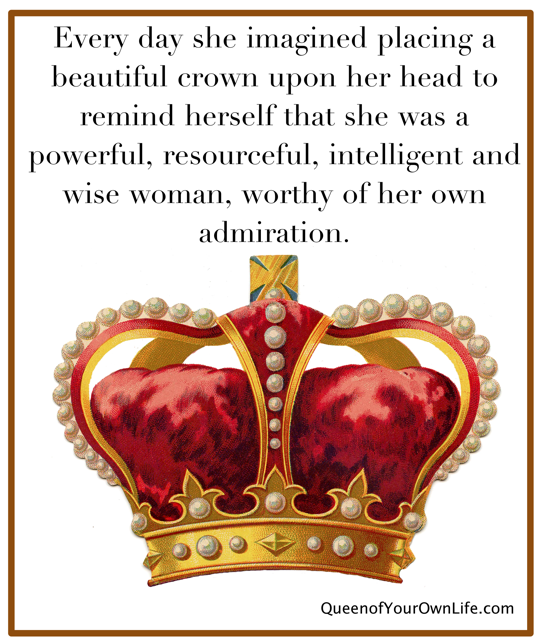 Every day she imagined placing a beautiful crown upon her head to remind herself that she was a powerful, resourceful, intelligent and wise ...