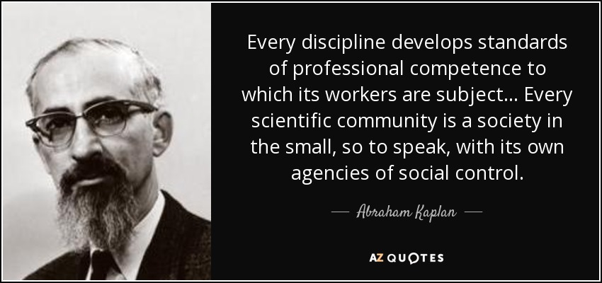 Every discipline develops standards of professional competence to which its workers are subject... Abraham Kaplan