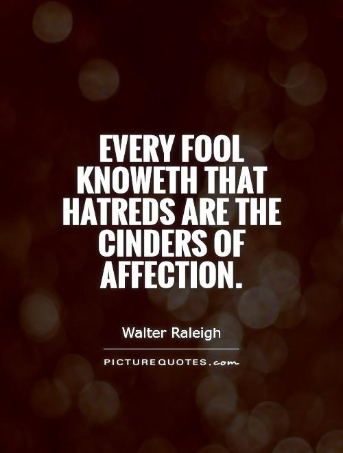Every fool knoweth that hatreds are the cinders of affection. Walter Raleigh