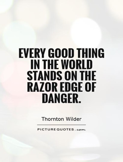 Every good thing in the world stands on the razor-edge of danger.  Thornton Wilder