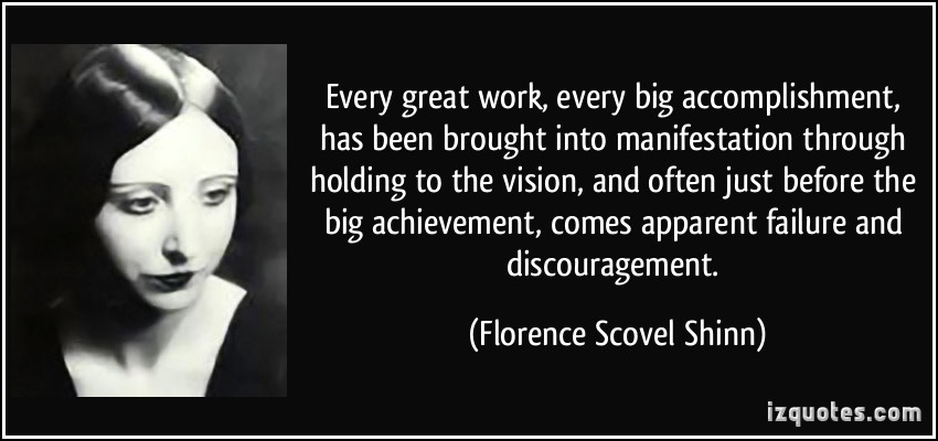 Every great work, every big accomplishment, has been brought into manifestation through holding to the vision, and often just before the big... Florence Scovel Shinn