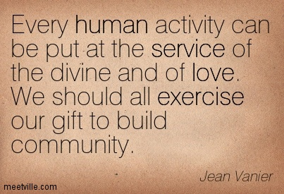 Every human activity can be put at the service of the divine and of love. We should all exercise our gift to build community. Jean Vanier