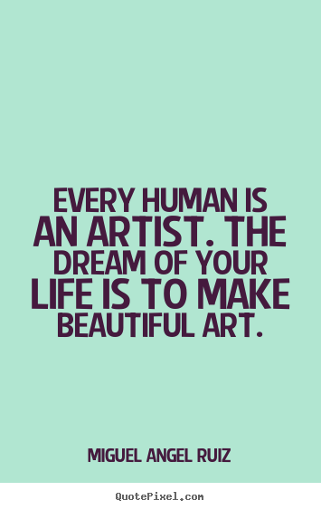 Every human is an artist. The dream of your life is to make beautiful art. Miguel Angel Ruiz
