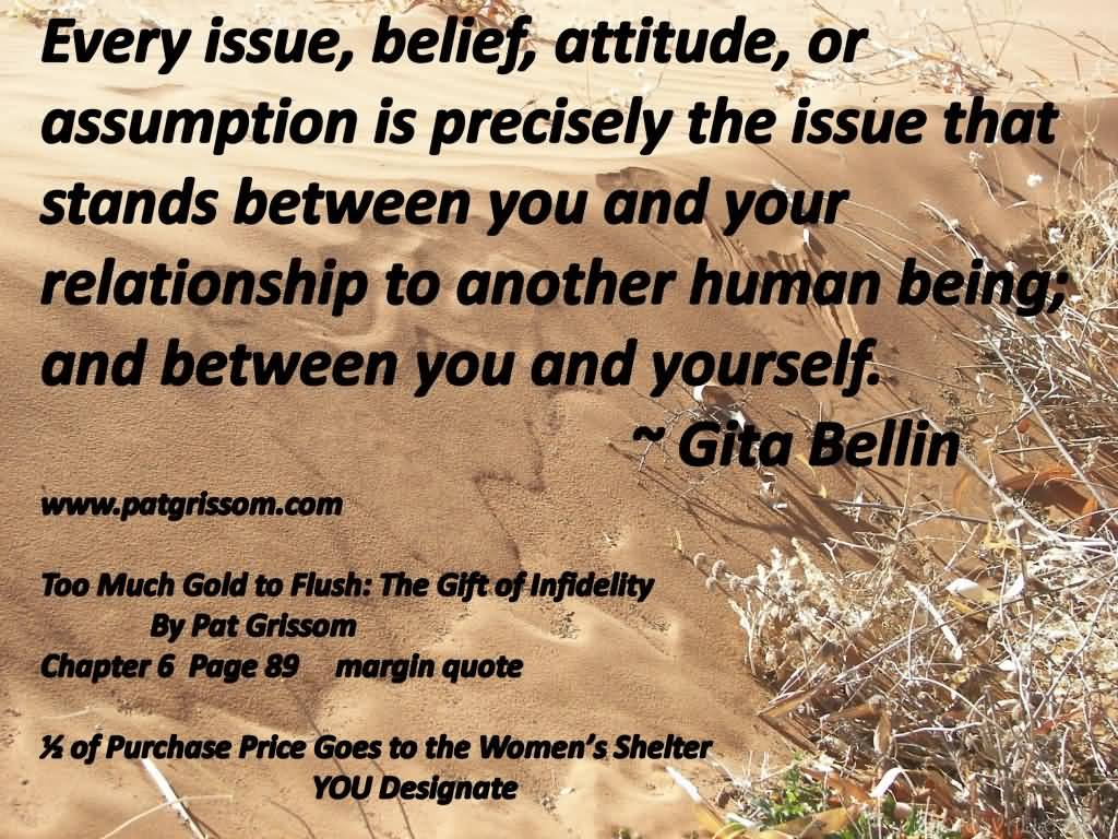 Every issue, belief, attitude or assumption is precisely the issue that stands between you and your relationship to another human being; and ... Gita Bellin
