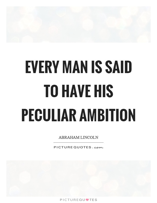 Every man is said to have his peculiar ambition. Abraham Lincoln