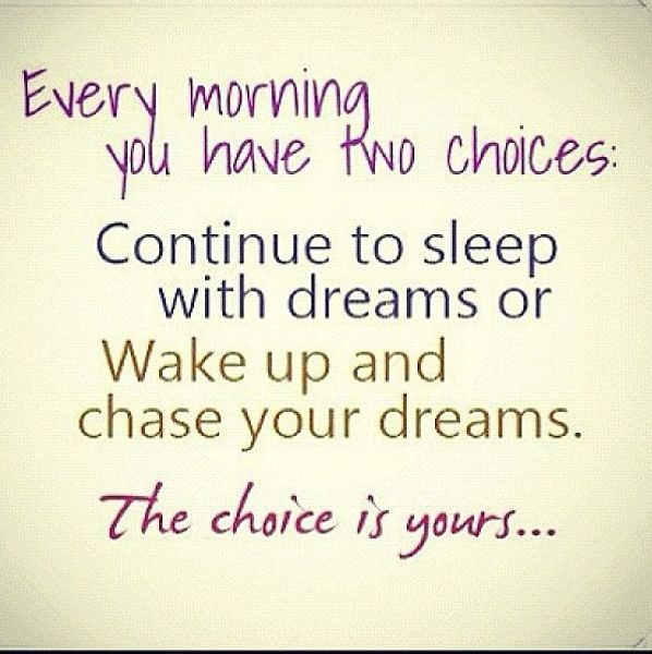 Every morning you have two choices, continue your sleep with dreams or wake up and chase your dreams. Choice is yours