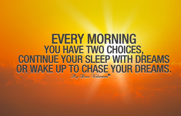 Every morning you have two choices, continue your sleep with dreams or wake up and chase your dreams