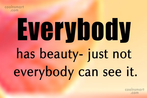 Everybody has beauty- just not everybody can see it.