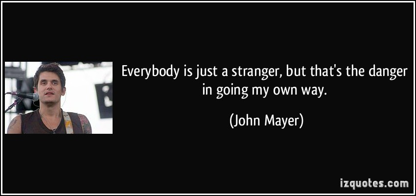 Everybody is just a stranger, but that's the danger in going my own way. John Mayer