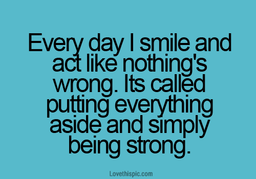 Everyday I smile and act like nothing's wrong. It's called putting everything aside and simply being strong
