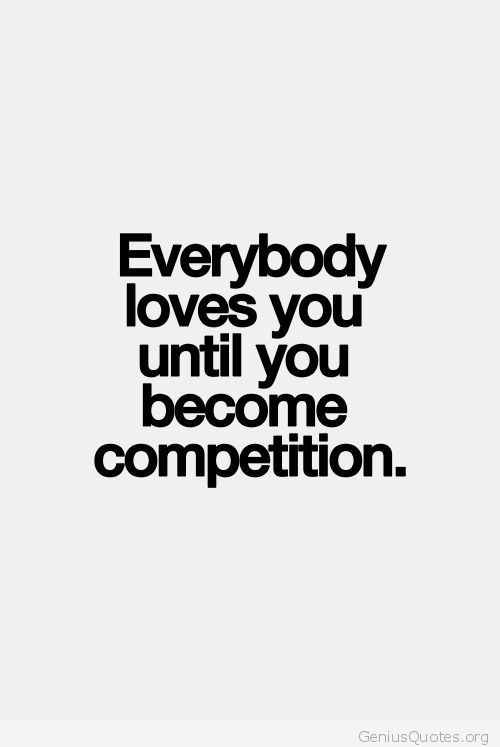 Everyone Loves you Until you Become Competition