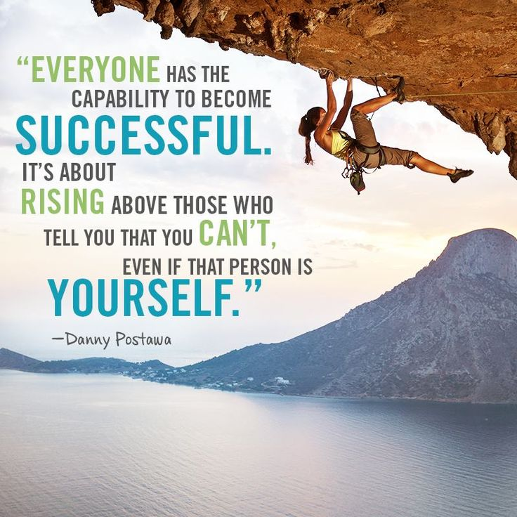 Everyone has the capability to become successful. It's about rising above those who tell you you can't, even if that person is yourself. Danny Postawa
