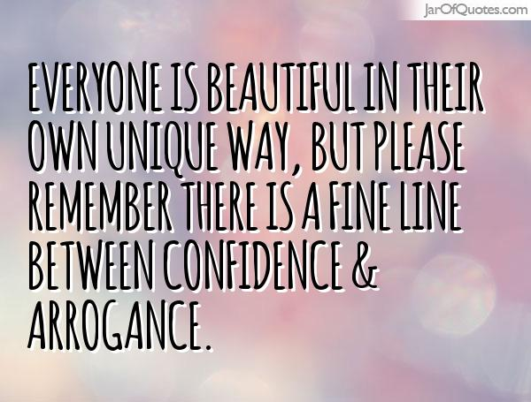 Everyone is beautiful in their own unique way, but please remember there is a fine line between confidence & arrogance.