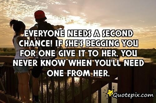 Everyone needs a second chance! If she's begging you for one give it to her. You never know when you'll need one from her