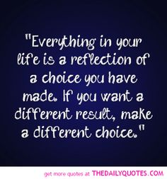 Everything in your life is a reflection of a choice you have made. If you want a different result make a different choice