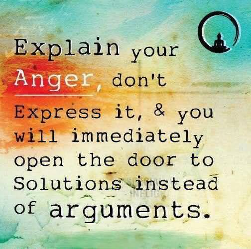 Explain Your Anger Dont Express It & You Will Immediately Open The Door To Solutions Instead of Arguments.