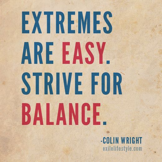 Extremes are easy. Strive for balance. Colin Wright