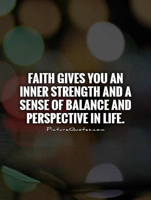 Faith gives you an inner strength and a sense of balance and perspective in life