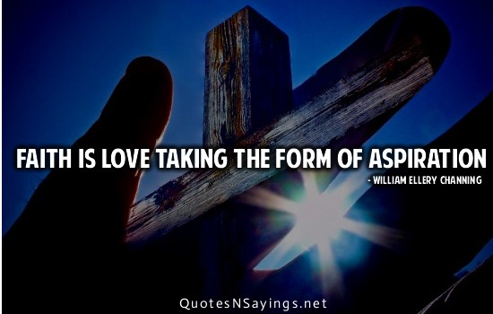 Faith is love taking the form of aspiration. William Ellery Channing