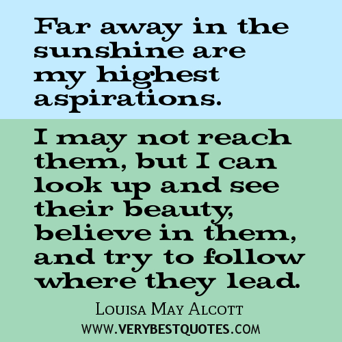 Far away there in the sunshine are my highest aspirations. I may not reach them, but I can look up and see their beauty, believe in them... Louisa May Alcott