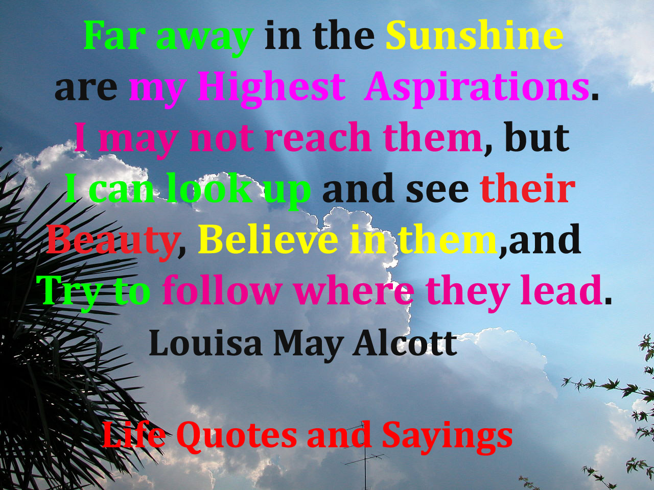 Far away there in the sunshine are my highest aspirations. I may not reach them, but I can look up and see their beauty, believe... Louisa May Alcott